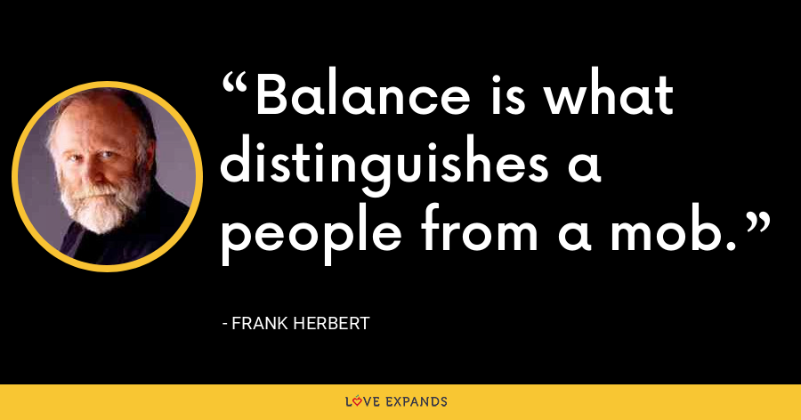 Balance is what distinguishes a people from a mob. - Frank Herbert