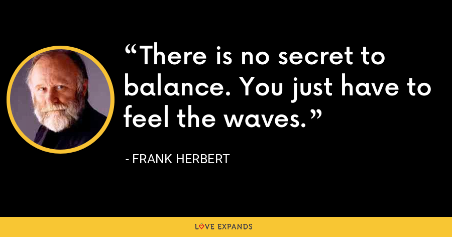 There is no secret to balance. You just have to feel the waves. - Frank Herbert