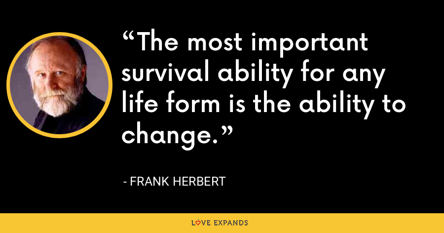 The most important survival ability for any life form is the ability to change. - Frank Herbert