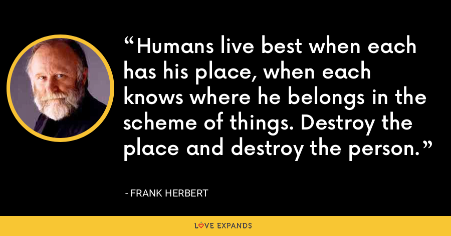 Humans live best when each has his place, when each knows where he belongs in the scheme of things. Destroy the place and destroy the person. - Frank Herbert