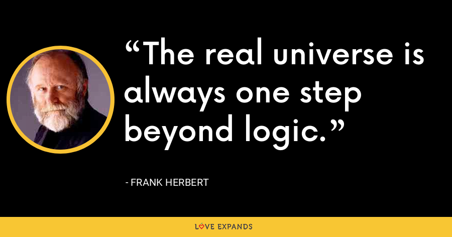 The real universe is always one step beyond logic. - Frank Herbert