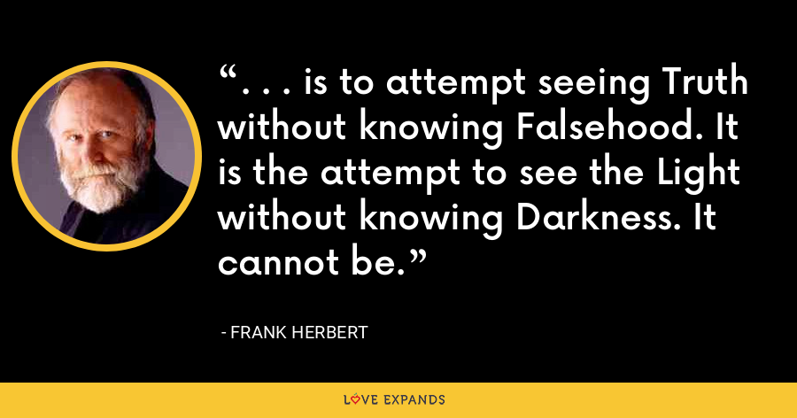 . . . is to attempt seeing Truth without knowing Falsehood. It is the attempt to see the Light without knowing Darkness. It cannot be. - Frank Herbert