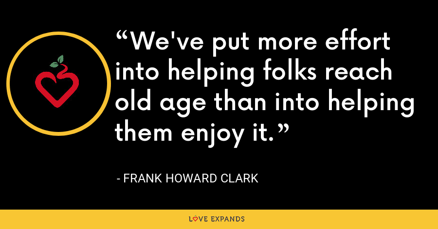 We've put more effort into helping folks reach old age than into helping them enjoy it. - Frank Howard Clark
