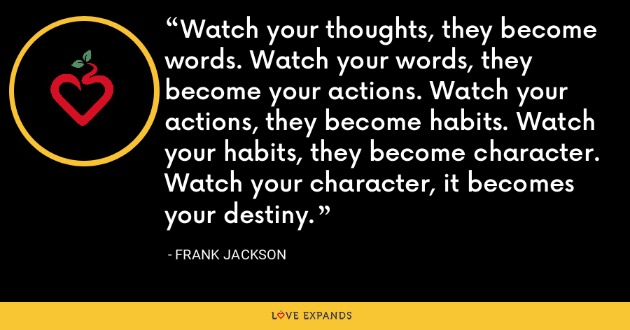 Watch your thoughts, they become words. Watch your words, they become your actions. Watch your actions, they become habits. Watch your habits, they become character. Watch your character, it becomes your destiny. - Frank Jackson