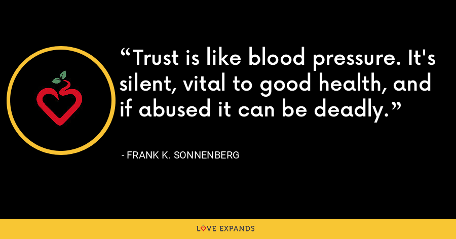 Trust is like blood pressure. It's silent, vital to good health, and if abused it can be deadly. - Frank K. Sonnenberg