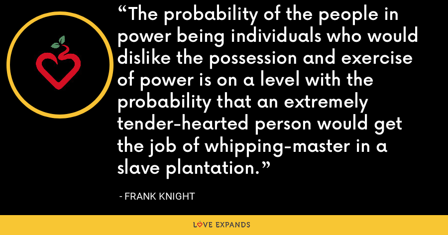 The probability of the people in power being individuals who would dislike the possession and exercise of power is on a level with the probability that an extremely tender-hearted person would get the job of whipping-master in a slave plantation. - Frank Knight