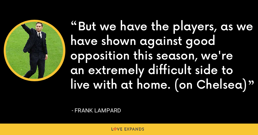 But we have the players, as we have shown against good opposition this season, we're an extremely difficult side to live with at home. (on Chelsea) - Frank Lampard