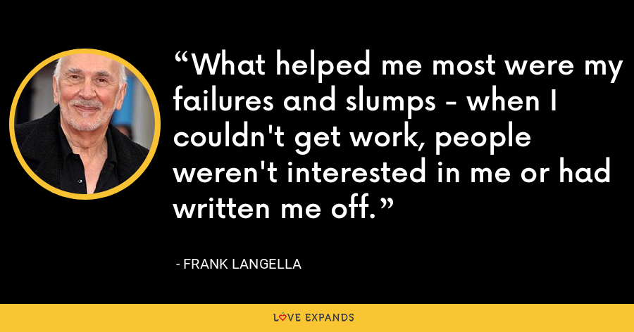 What helped me most were my failures and slumps - when I couldn't get work, people weren't interested in me or had written me off. - Frank Langella