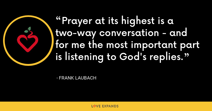 Prayer at its highest is a two-way conversation - and for me the most important part is listening to God's replies. - Frank Laubach