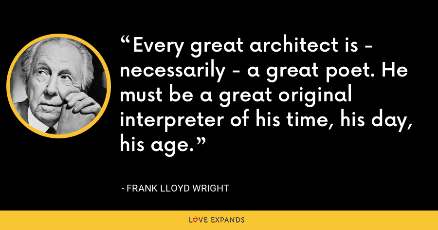 Every great architect is - necessarily - a great poet. He must be a great original interpreter of his time, his day, his age. - Frank Lloyd Wright
