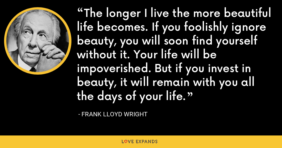 The longer I live the more beautiful life becomes. If you foolishly ignore beauty, you will soon find yourself without it. Your life will be impoverished. But if you invest in beauty, it will remain with you all the days of your life. - Frank Lloyd Wright