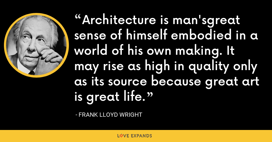 Architecture is man'sgreat sense of himself embodied in a world of his own making. It may rise as high in quality only as its source because great art is great life. - Frank Lloyd Wright