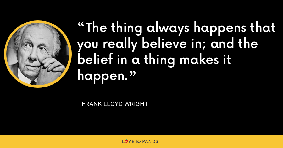 The thing always happens that you really believe in; and the belief in a thing makes it happen. - Frank Lloyd Wright