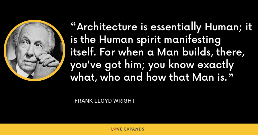 Architecture is essentially Human; it is the Human spirit manifesting itself. For when a Man builds, there, you've got him; you know exactly what, who and how that Man is. - Frank Lloyd Wright