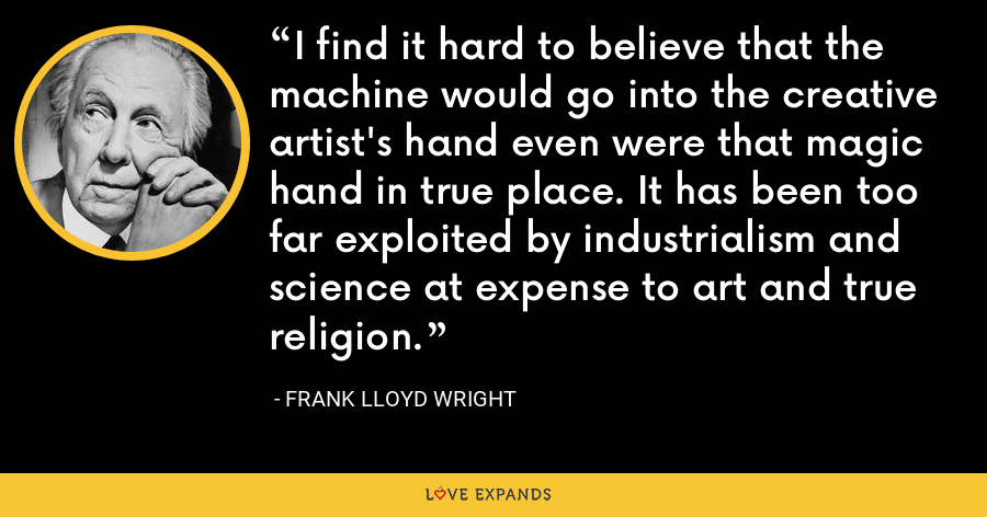 I find it hard to believe that the machine would go into the creative artist's hand even were that magic hand in true place. It has been too far exploited by industrialism and science at expense to art and true religion. - Frank Lloyd Wright