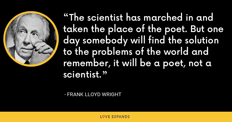 The scientist has marched in and taken the place of the poet. But one day somebody will find the solution to the problems of the world and remember, it will be a poet, not a scientist. - Frank Lloyd Wright