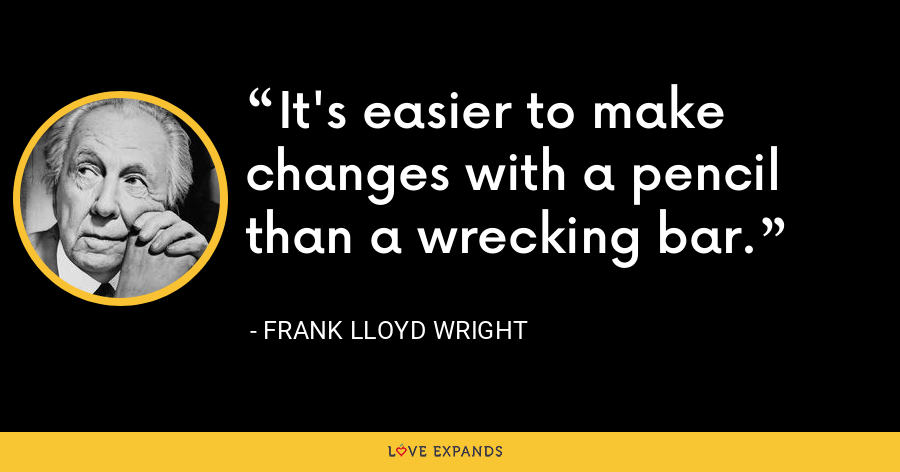 It's easier to make changes with a pencil than a wrecking bar. - Frank Lloyd Wright