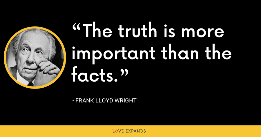 The truth is more important than the facts. - Frank Lloyd Wright
