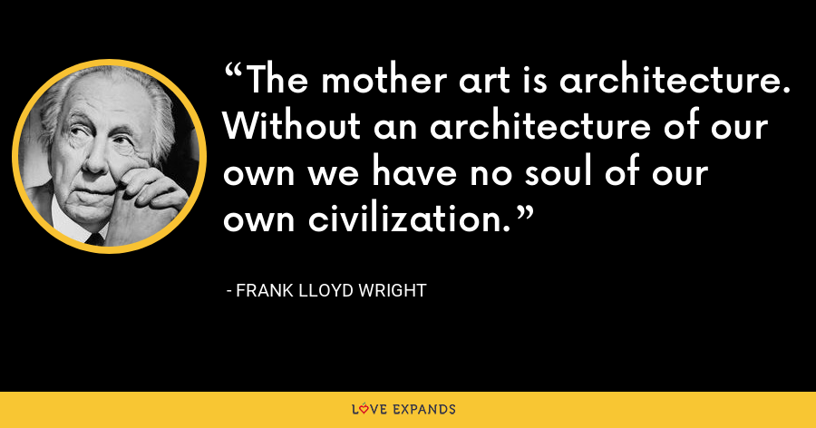 The mother art is architecture. Without an architecture of our own we have no soul of our own civilization. - Frank Lloyd Wright