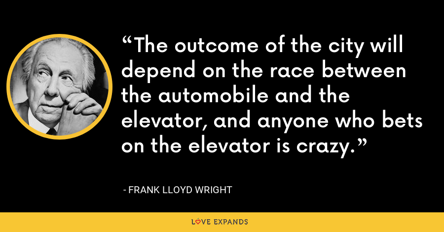 The outcome of the city will depend on the race between the automobile and the elevator, and anyone who bets on the elevator is crazy. - Frank Lloyd Wright