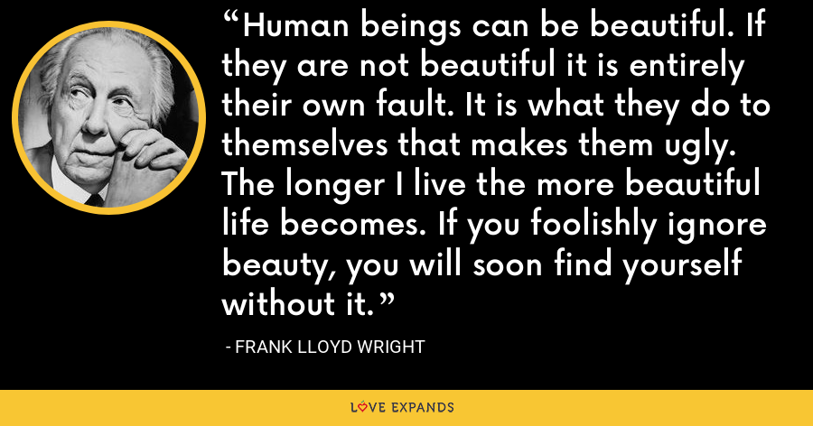 Human beings can be beautiful. If they are not beautiful it is entirely their own fault. It is what they do to themselves that makes them ugly. The longer I live the more beautiful life becomes. If you foolishly ignore beauty, you will soon find yourself without it. - Frank Lloyd Wright