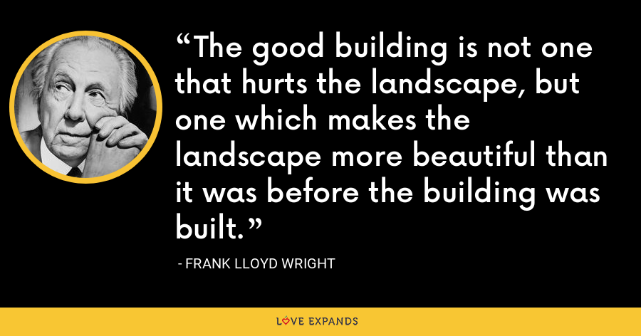 The good building is not one that hurts the landscape, but one which makes the landscape more beautiful than it was before the building was built. - Frank Lloyd Wright