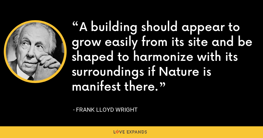 A building should appear to grow easily from its site and be shaped to harmonize with its surroundings if Nature is manifest there. - Frank Lloyd Wright
