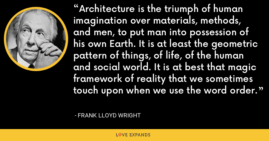 Architecture is the triumph of human imagination over materials, methods, and men, to put man into possession of his own Earth. It is at least the geometric pattern of things, of life, of the human and social world. It is at best that magic framework of reality that we sometimes touch upon when we use the word order. - Frank Lloyd Wright