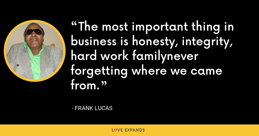 The most important thing in business is honesty, integrity, hard work familynever forgetting where we came from. - Frank Lucas