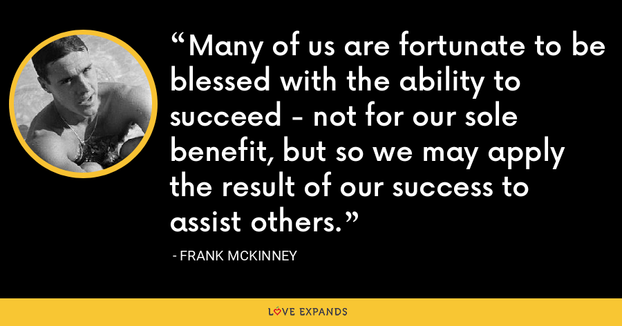 Many of us are fortunate to be blessed with the ability to succeed - not for our sole benefit, but so we may apply the result of our success to assist others. - Frank McKinney