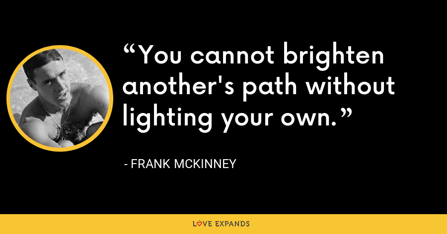 You cannot brighten another's path without lighting your own. - Frank McKinney