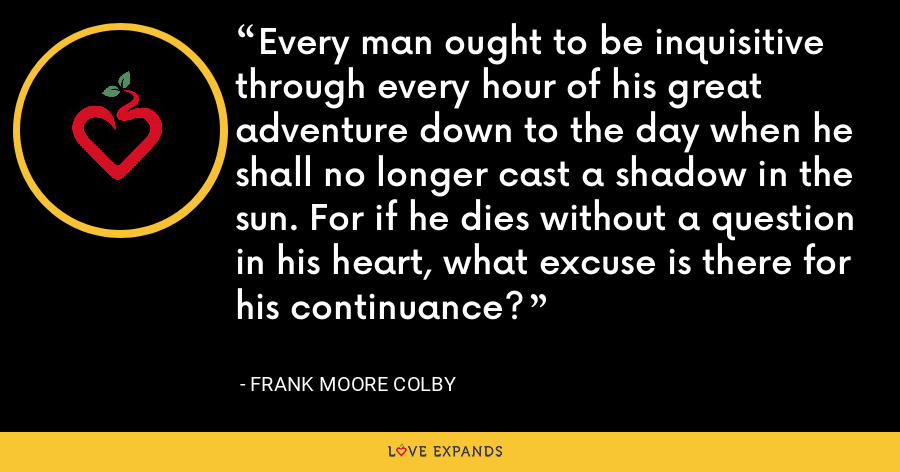 Every man ought to be inquisitive through every hour of his great adventure down to the day when he shall no longer cast a shadow in the sun. For if he dies without a question in his heart, what excuse is there for his continuance? - Frank Moore Colby