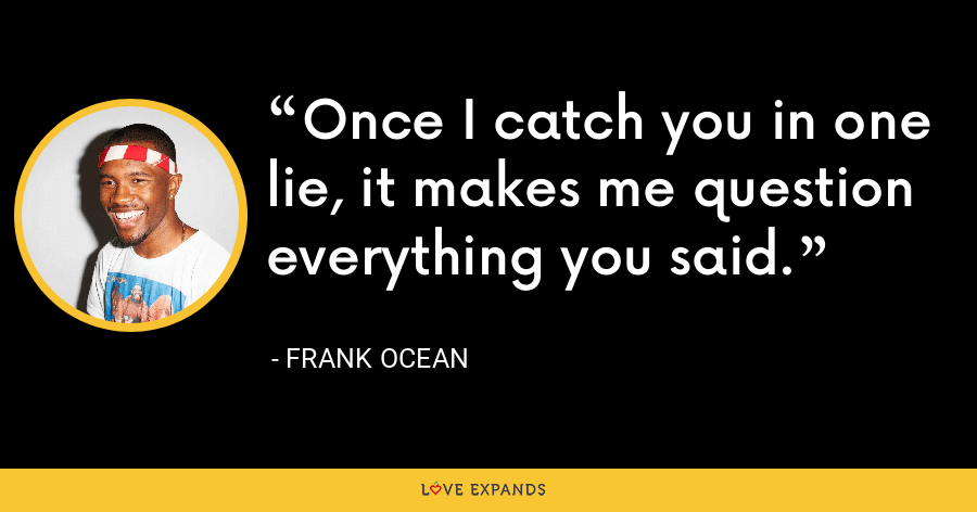 Once I catch you in one lie, it makes me question everything you said. - Frank Ocean