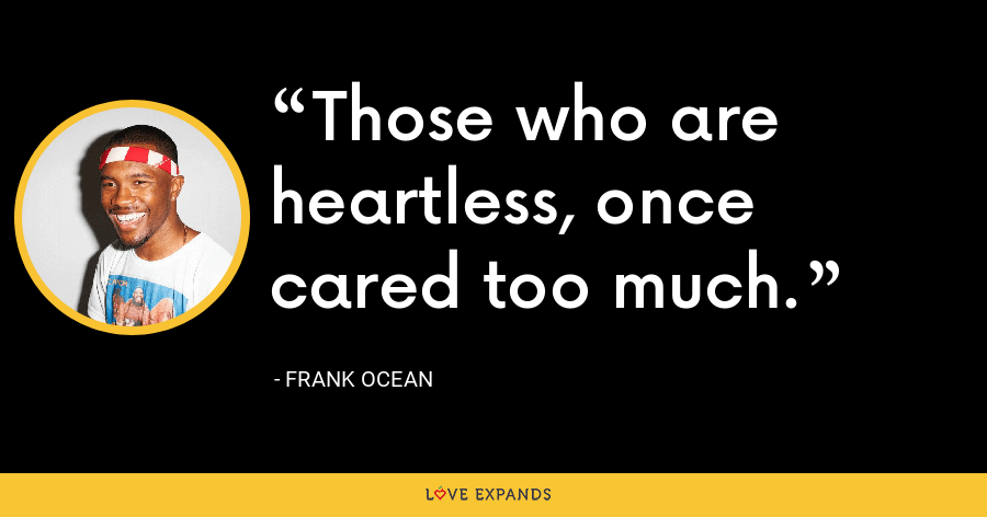 Those who are heartless, once cared too much. - Frank Ocean