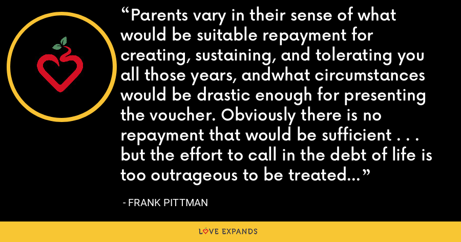 Parents vary in their sense of what would be suitable repayment for creating, sustaining, and tolerating you all those years, andwhat circumstances would be drastic enough for presenting the voucher. Obviously there is no repayment that would be sufficient . . . but the effort to call in the debt of life is too outrageous to be treated as anything other than a joke. - Frank Pittman