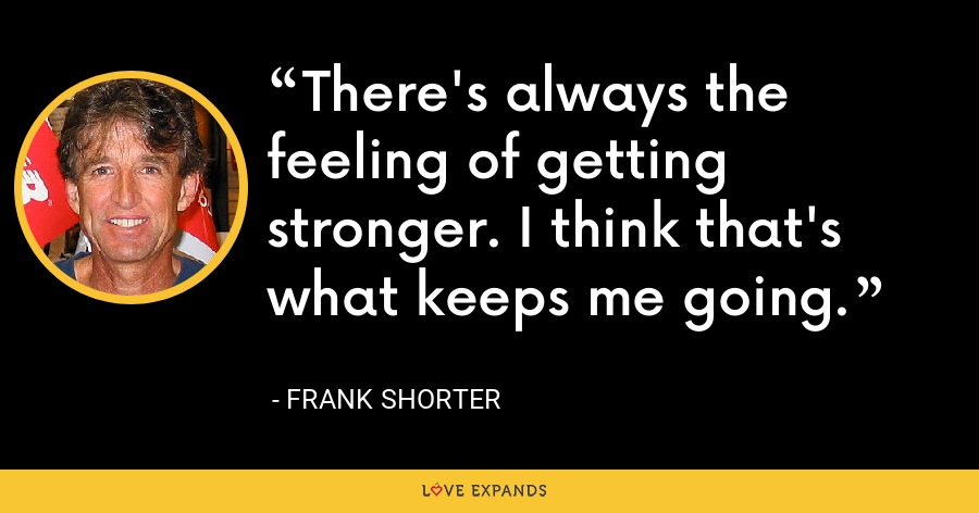 There's always the feeling of getting stronger. I think that's what keeps me going. - Frank Shorter