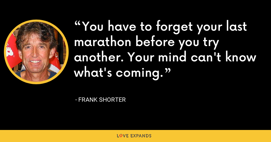 You have to forget your last marathon before you try another. Your mind can't know what's coming. - Frank Shorter