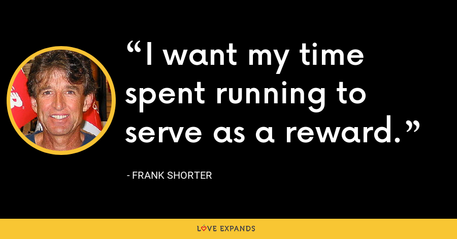 I want my time spent running to serve as a reward. - Frank Shorter