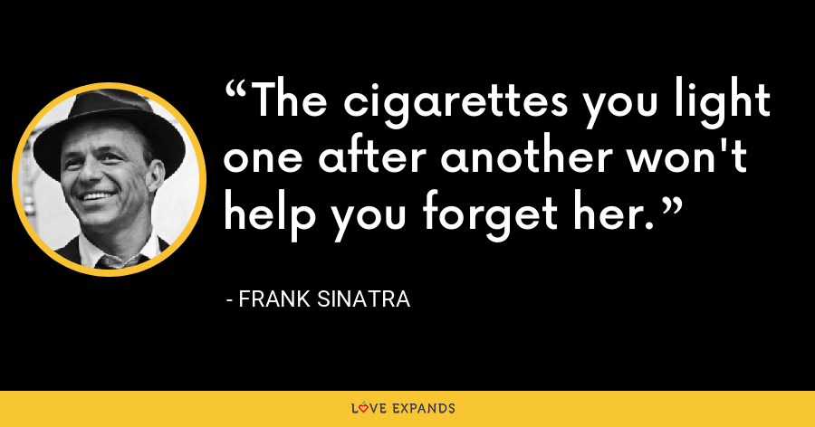 The cigarettes you light one after another won't help you forget her. - Frank Sinatra