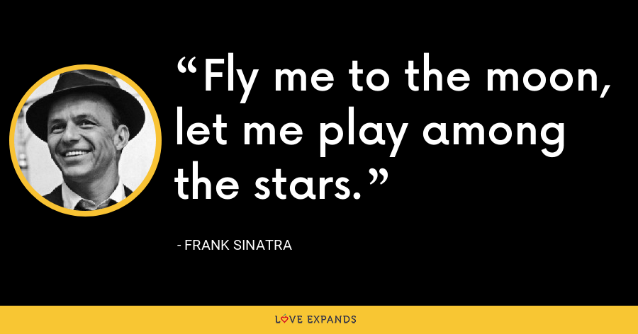 Fly me to the moon, let me play among the stars. - Frank Sinatra