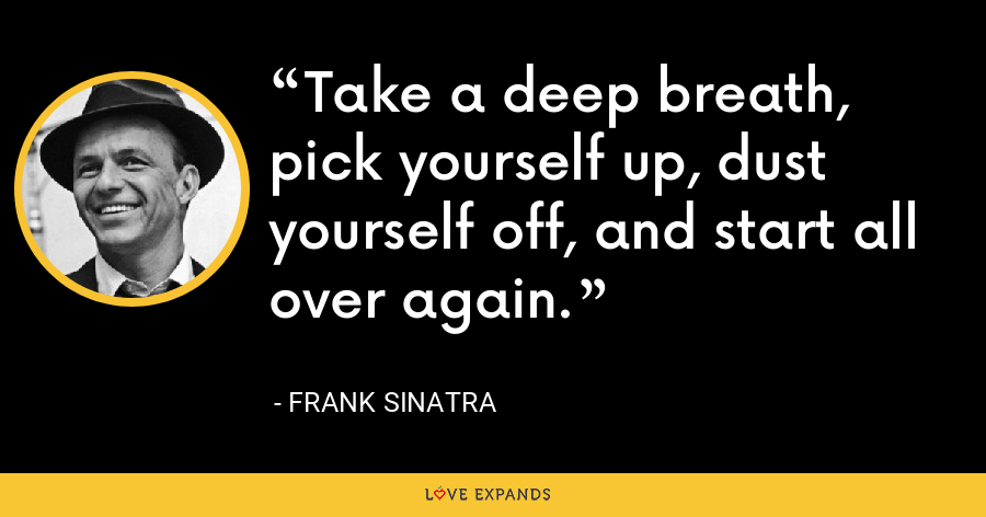 Take a deep breath, pick yourself up, dust yourself off, and start all over again. - Frank Sinatra