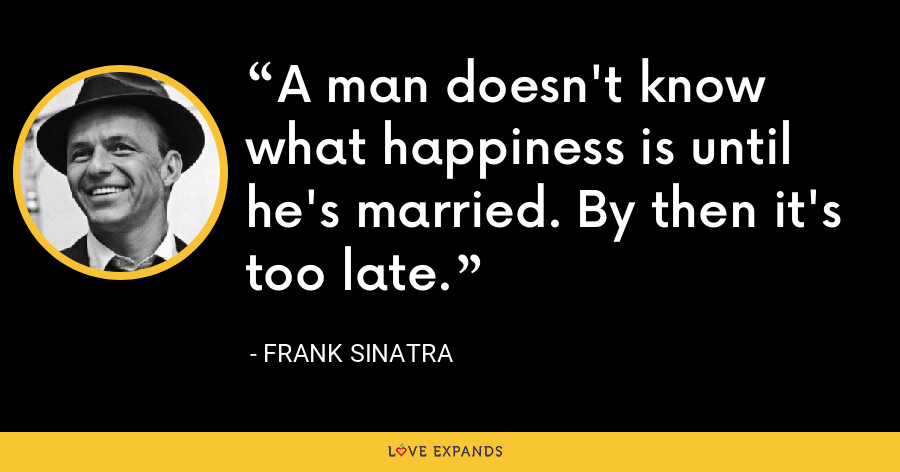 A man doesn't know what happiness is until he's married. By then it's too late. - Frank Sinatra
