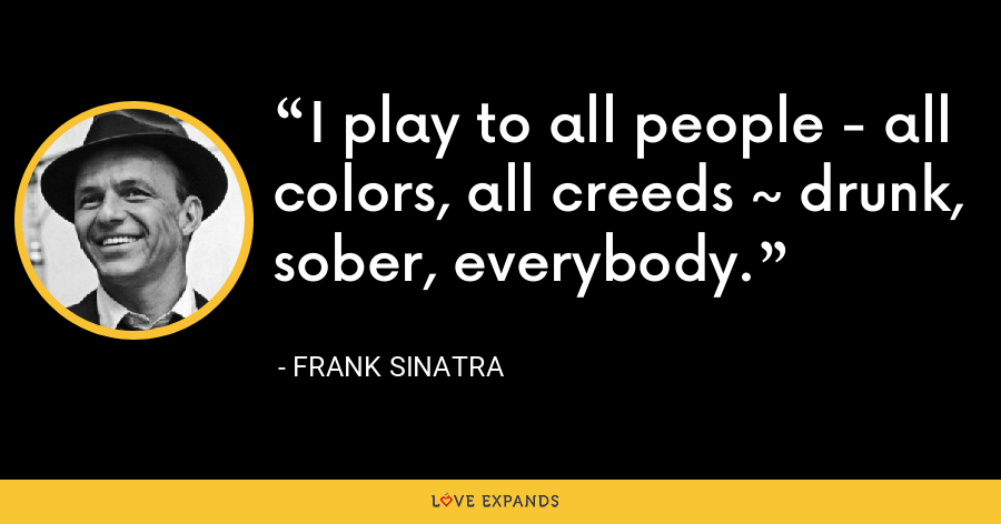 I play to all people - all colors, all creeds ~ drunk, sober, everybody. - Frank Sinatra