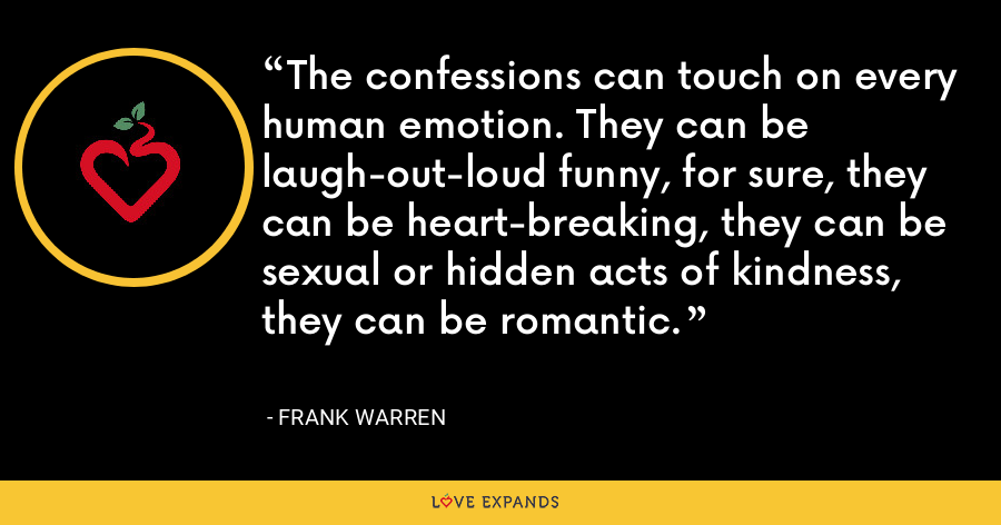 The confessions can touch on every human emotion. They can be laugh-out-loud funny, for sure, they can be heart-breaking, they can be sexual or hidden acts of kindness, they can be romantic. - Frank Warren