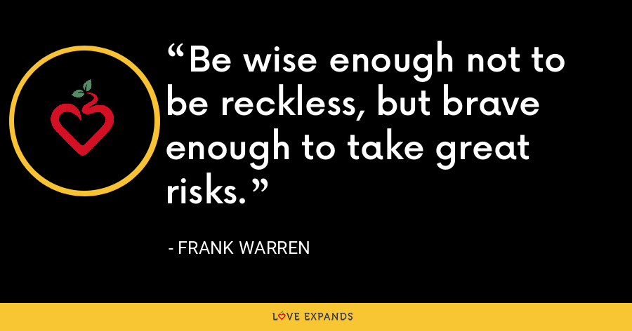 Be wise enough not to be reckless, but brave enough to take great risks. - Frank Warren