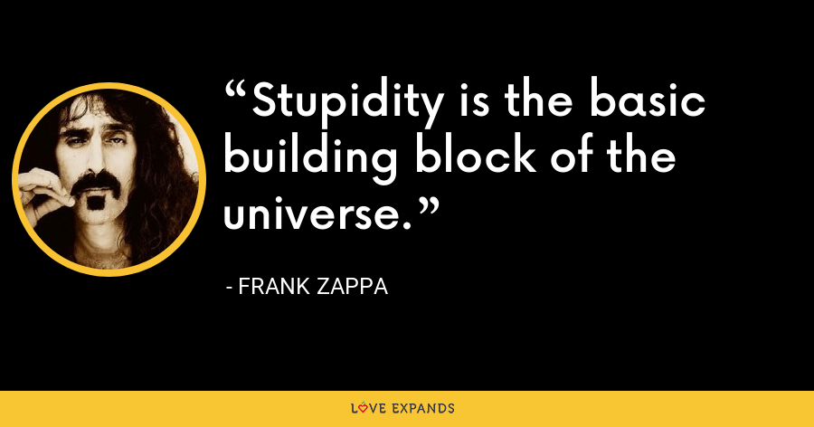 Stupidity is the basic building block of the universe. - Frank Zappa