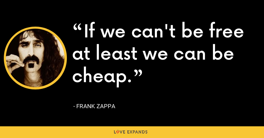 If we can't be free at least we can be cheap. - Frank Zappa