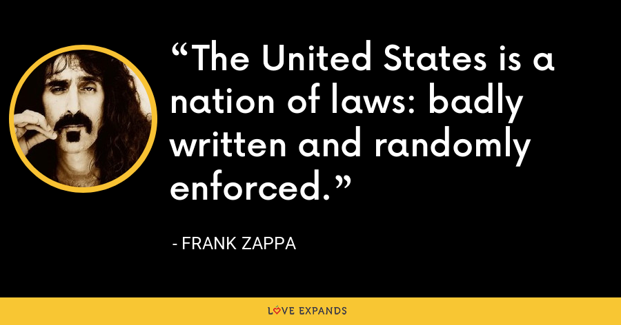 The United States is a nation of laws: badly written and randomly enforced. - Frank Zappa