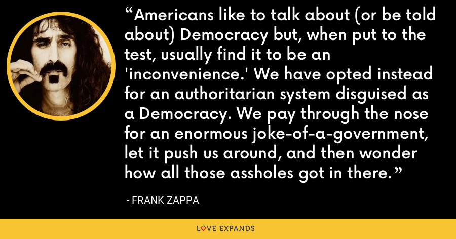 Americans like to talk about (or be told about) Democracy but, when put to the test, usually find it to be an 'inconvenience.' We have opted instead for an authoritarian system disguised as a Democracy. We pay through the nose for an enormous joke-of-a-government, let it push us around, and then wonder how all those assholes got in there. - Frank Zappa