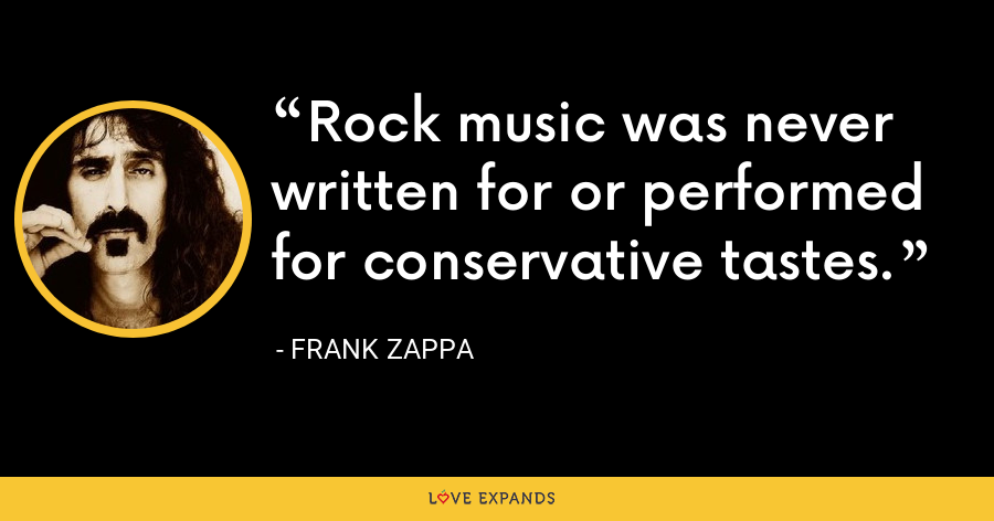 Rock music was never written for or performed for conservative tastes. - Frank Zappa